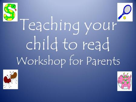 Teaching your child to read Workshop for Parents.