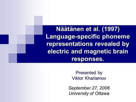 Näätänen et al. (1997) Language-specific phoneme representations revealed by electric and magnetic brain responses. Presented by Viktor Kharlamov September.