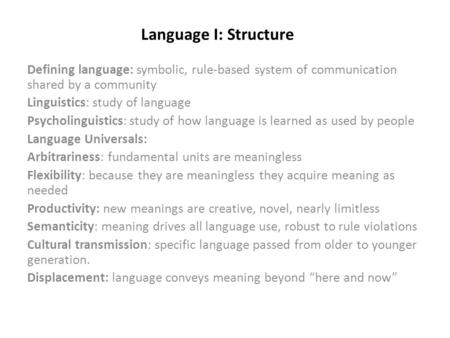 Language I: Structure Defining language: symbolic, rule-based system of communication shared by a community Linguistics: study of language Psycholinguistics: