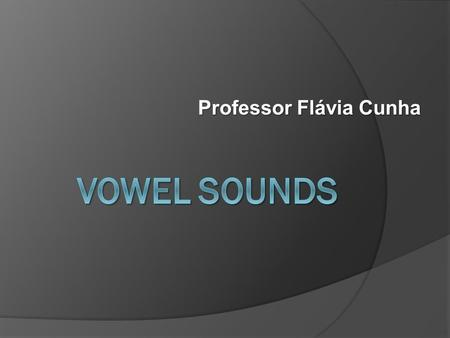 Professor Flávia Cunha. VOWELS  Basically vowels are described in terms of the position of the tongue in the mouth when they are produced. The vowel.