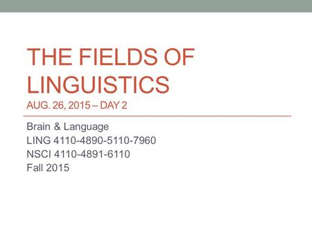 THE FIELDS OF LINGUISTICS AUG. 26, 2015 – DAY 2 Brain & Language LING 4110-4890-5110-7960 NSCI 4110-4891-6110 Fall 2015.