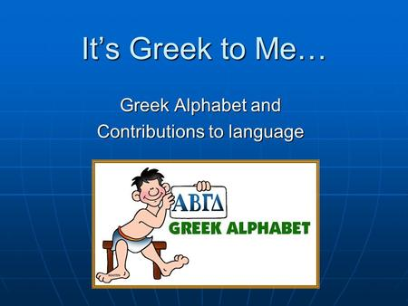 It's Greek to Me… Greek Alphabet and Contributions to language.