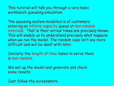This tutorial will talk you through a very basic workbench queueing simulation. The queueing system modelled is of customers entering an infinite capacity.