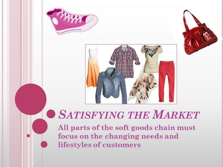 S ATISFYING THE M ARKET All parts of the soft goods chain must focus on the changing needs and lifestyles of customers.