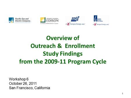 1 Overview of Outreach & Enrollment Study Findings from the 2009-11 Program Cycle Workshop 6 October 26, 2011 San Francisco, California.