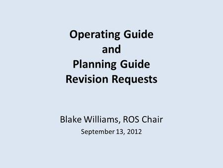Operating Guide and Planning Guide Revision Requests Blake Williams, ROS Chair September 13, 2012.