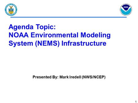 1 Agenda Topic: NOAA Environmental Modeling System (NEMS) Infrastructure Presented By: Mark Iredell (NWS/NCEP)