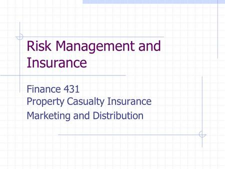 Risk Management and Insurance Finance 431 Property Casualty Insurance Marketing and Distribution.