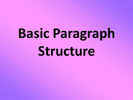 Basic Paragraph Structure. The basic unit of composition is the paragraph. - A paragraph consists of several sentences that are grouped together. - This.