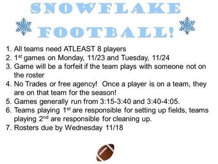 SnowflakeFootball! 1.All teams need ATLEAST 8 players 2.1 st games on Monday, 11/23 and Tuesday, 11/24 3.Game will be a forfeit if the team plays with.