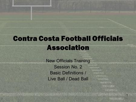 1 Contra Costa Football Officials Association New Officials Training Session No. 2 Basic Definitions / Live Ball / Dead Ball.