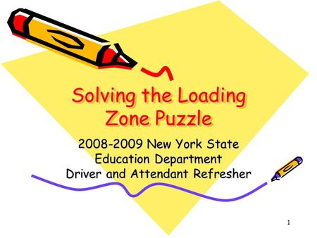 1 Solving the Loading Zone Puzzle 2008-2009 New York State Education Department Driver and Attendant Refresher.