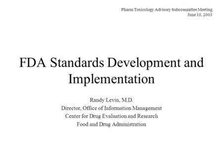 FDA Standards Development and Implementation Randy Levin, M.D. Director, Office of Information Management Center for Drug Evaluation and Research Food.