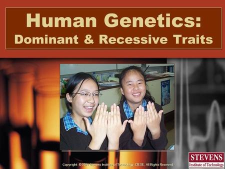 Copyright © 2004 Stevens Institute of Technology, CIESE, All Rights Reserved. Human Genetics: Dominant & Recessive Traits.