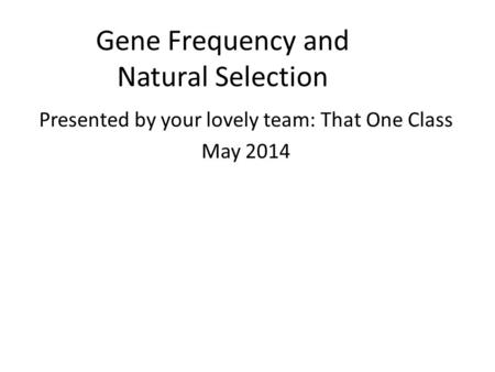 Gene Frequency and Natural Selection Presented by your lovely team: That One Class May 2014.