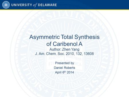 Asymmetric Total Synthesis of Caribenol A Author: Zhen Yang J. Am. Chem. Soc. 2010, 132, 13608 Presented by Daniel Roberts April 6 th 2014.