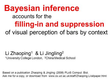 Bayesian inference accounts for the filling-in and suppression of visual perception of bars by context Li Zhaoping 1 & Li Jingling 2 1 University College.