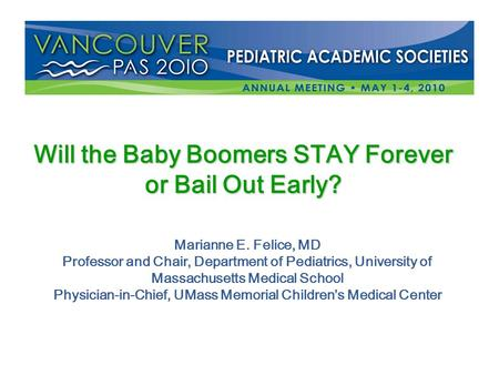 Will the Baby Boomers STAY Forever or Bail Out Early? Marianne E. Felice, MD Professor and Chair, Department of Pediatrics, University of Massachusetts.