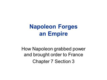 Napoleon Forges an Empire How Napoleon grabbed power and brought order to France Chapter 7 Section 3.