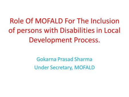 Role Of MOFALD For The Inclusion of persons with Disabilities in Local Development Process. Gokarna Prasad Sharma Under Secretary, MOFALD.