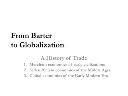 From Barter to Globalization A History of Trade 1.Merchant economies of early civilizations 2.Self-sufficient economies of the Middle Ages 3.Global economies.