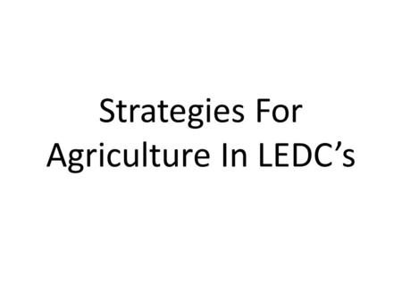 Strategies For Agriculture In LEDC's. Food Production Food production is one of the most important industries in most LEDC's and agriculture is often.