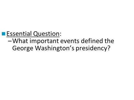 Essential Question: What important events defined the George Washington's presidency?