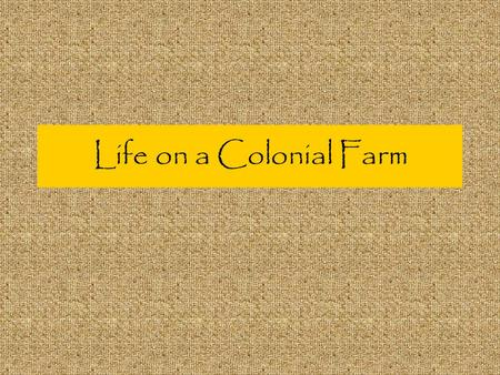 Life on a Colonial Farm. Most Colonial Farms were… Self sufficient - they could grow all the food they needed and use all the resources on the farm to.
