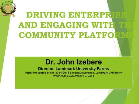 DRIVING ENTERPRISE AND ENGAGING WITH THE COMMUNITY PLATFORMS Dr. John Izebere Director, Landmark University Farms Paper Presented at the 2014/2015 Executive.