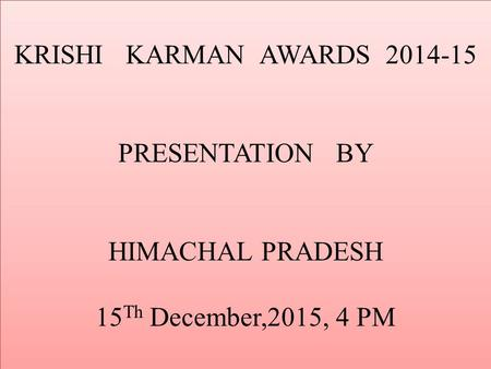 KRISHI KARMAN AWARDS 2014-15 PRESENTATION BY HIMACHAL PRADESH 15 Th December,2015, 4 PM.