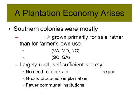 A Plantation Economy Arises Southern colonies were mostly –  grown primarily for sale rather than for farmer's own use (VA, MD, NC) (SC, GA) –Largely.