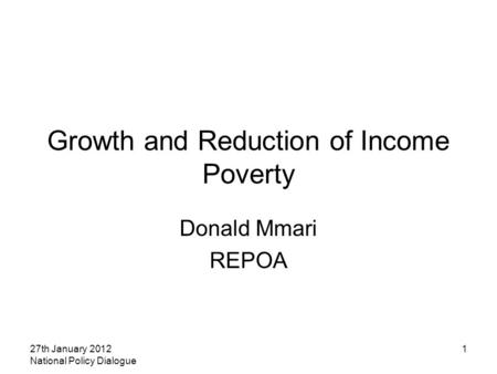 27th January 2012 National Policy Dialogue 1 Growth and Reduction of Income Poverty Donald Mmari REPOA.