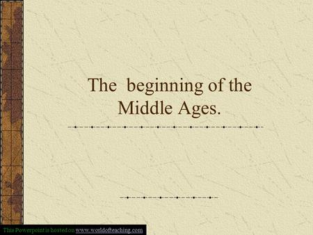 The beginning of the Middle Ages. This Powerpoint is hosted on www.worldofteaching.comwww.worldofteaching.com.