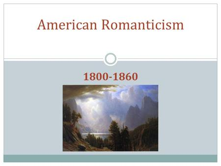 1800-1860 American Romanticism. Important Historical Background ● Period of rapid growth: Louisiana Purchase, nationalism, and self-awareness. ● War of.