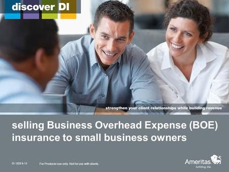 Selling Business Overhead Expense (BOE) insurance to small business owners DI 1529 9-13 For Producer use only. Not for use with clients.