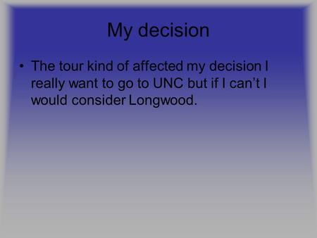 My decision The tour kind of affected my decision I really want to go to UNC but if I can't I would consider Longwood.