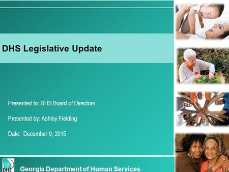 Presented to: DHS Board of Directors Presented by: Ashley Fielding Date: December 9, 2015 DHS Legislative Update Georgia Department of Human Services.