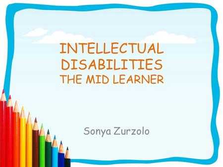 INTELLECTUAL DISABILITIES THE MID LEARNER Sonya Zurzolo.