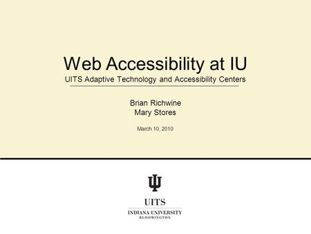 Web Accessibility at IU UITS Adaptive Technology and Accessibility Centers Brian Richwine Mary Stores March 10, 2010.