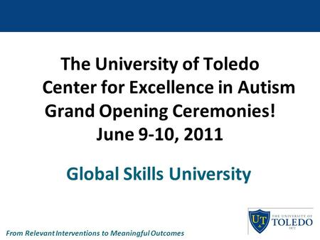The University of Toledo Center for Excellence in Autism Grand Opening Ceremonies! June 9-10, 2011 Global Skills University From Relevant Interventions.