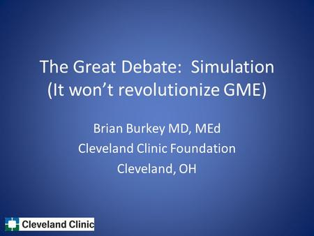 The Great Debate: Simulation (It won't revolutionize GME) Brian Burkey MD, MEd Cleveland Clinic Foundation Cleveland, OH.