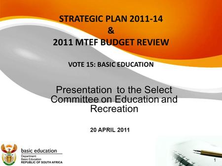 STRATEGIC PLAN 2011-14 & 2011 MTEF BUDGET REVIEW VOTE 15: BASIC <strong>EDUCATION</strong> Presentation to the Select Committee on <strong>Education</strong> and Recreation 20 APRIL 2011.