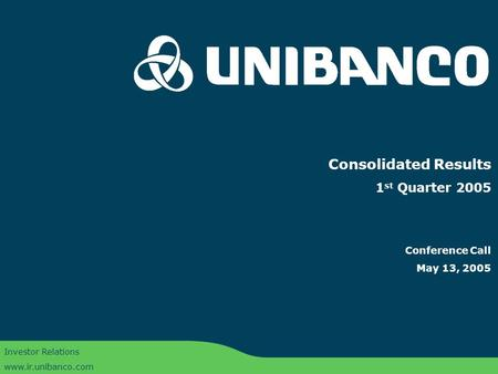 Conference Call 1Q05 | 1 Consolidated Results 1 st Quarter 2005 Conference Call May 13, 2005 Investor Relations www.ir.unibanco.com.