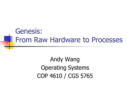 Genesis: From Raw Hardware to Processes Andy Wang Operating Systems COP 4610 / CGS 5765.