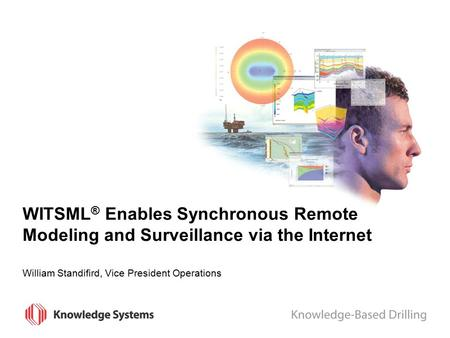 WITSML ® Enables Synchronous Remote Modeling and Surveillance via the Internet William Standifird, Vice President Operations.