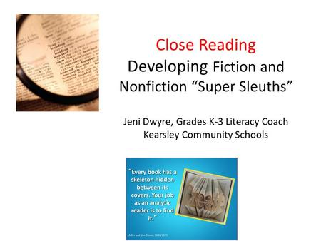 "Close Reading Developing Fiction and Nonfiction ""Super Sleuths"" Jeni Dwyre, Grades K-3 Literacy Coach Kearsley Community Schools """