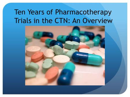 Ten Years of Pharmacotherapy Trials in the CTN: An Overview.