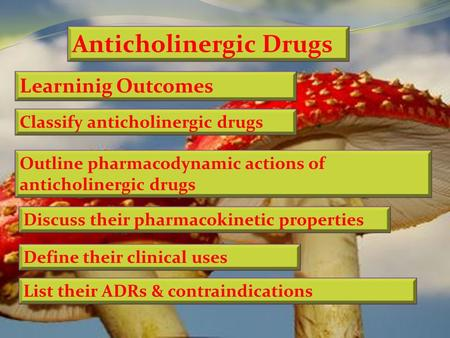 Anticholinergic Drugs Learninig Outcomes Classify anticholinergic drugs Define their clinical uses Discuss their pharmacokinetic properties Outline pharmacodynamic.