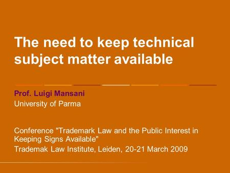 The need to keep technical subject matter available Prof. Luigi Mansani University of Parma Conference Trademark Law and the Public Interest in Keeping.