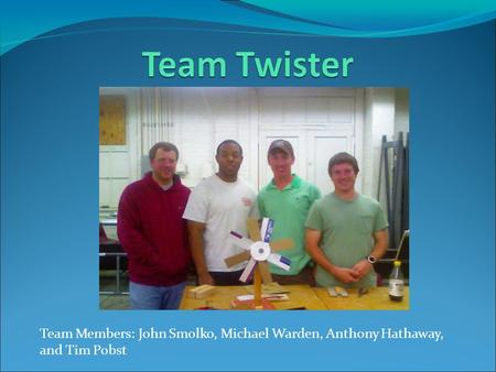 Team Members: John Smolko, Michael Warden, Anthony Hathaway, and Tim Pobst.